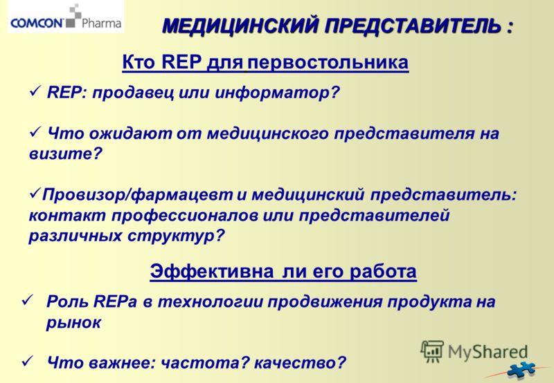 Роль REPа в технологии продвижения продукта на рынок Что важнее: частота? качество? МЕДИЦИНСКИЙ ПРЕДСТАВИТЕЛЬ : REP: продавец или информатор? Что ожидают от медицинского представителя на визите? Провизор/фармацевт и медицинский представитель: контакт