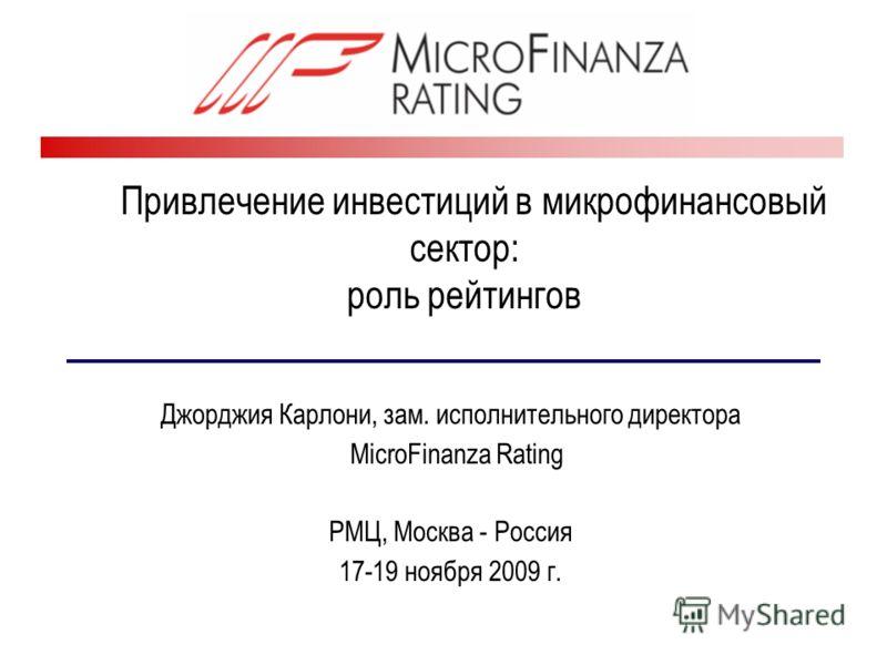 Привлечение инвестиций в микрофинансовый сектор: роль рейтингов Джорджия Карлони, зам. исполнительного директора MicroFinanza Rating РМЦ, Москва - Россия 17-19 ноября 2009 г.