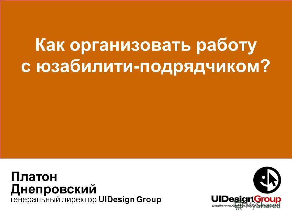 Как организовать работу с юзабилити-подрядчиком? Платон Днепровский генеральный директор UIDesign Group