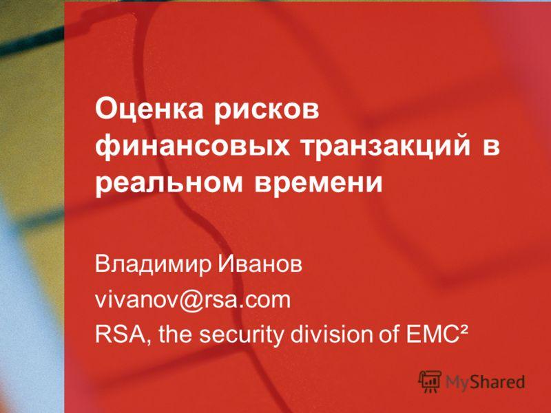 Оценка рисков финансовых транзакций в реальном времени Владимир Иванов vivanov@rsa.com RSA, the security division of EMC²