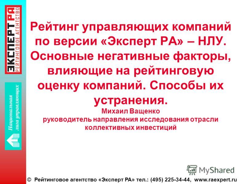 © Рейтинговое агентство «Эксперт РА» тел.: (495) 225-34-44, www.raexpert.ru Рейтинг управляющих компаний по версии «Эксперт РА» – НЛУ. Основные негативные факторы, влияющие на рейтинговую оценку компаний. Способы их устранения. Михаил Ващенко руковод