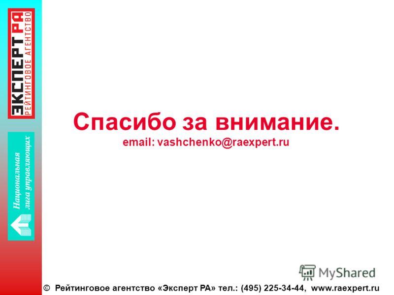 © Рейтинговое агентство «Эксперт РА» тел.: (495) 225-34-44, www.raexpert.ru Спасибо за внимание. email: vashchenko@raexpert.ru