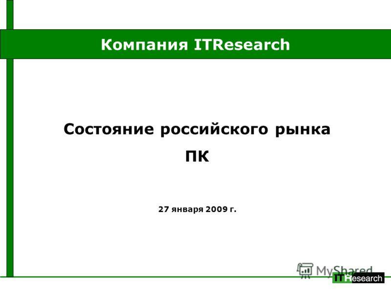 Состояние российского рынка ПК 27 января 2009 г. Компания ITResearch