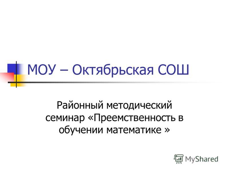 МОУ – Октябрьская СОШ Районный методический семинар «Преемственность в обучении математике »