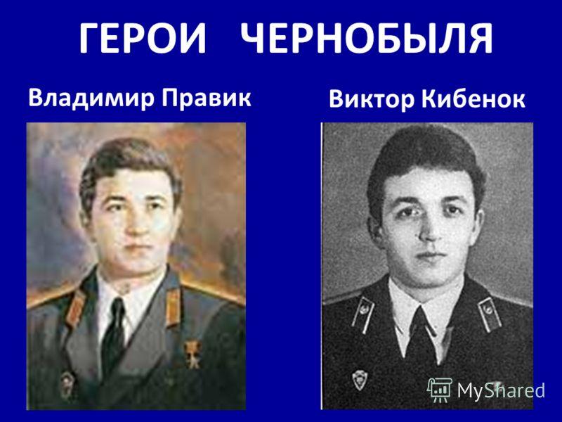 ГЕРОИ ЧЕРНОБЫЛЯ Владимир Правик Виктор Кибенок