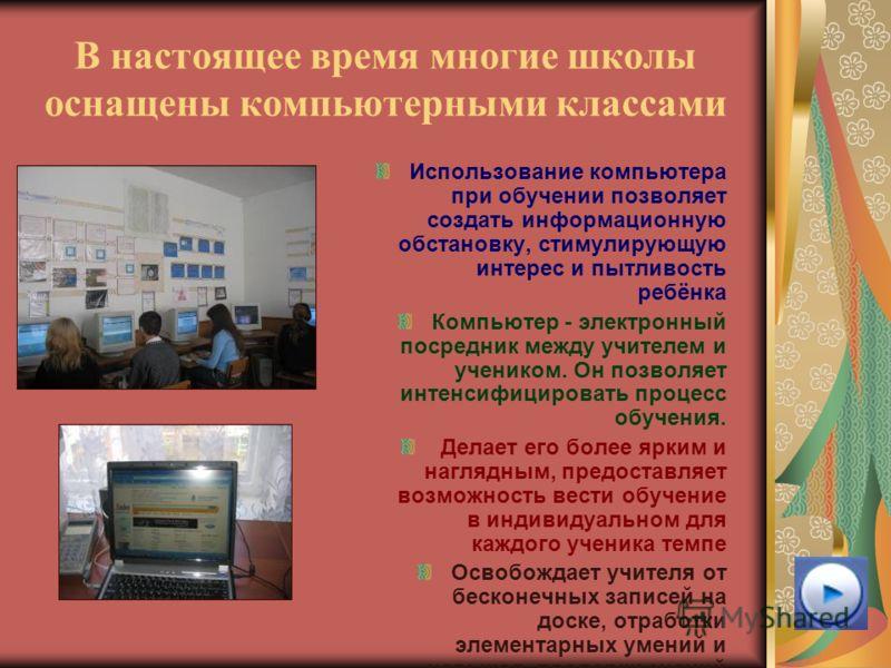 В настоящее время многие школы оснащены компьютерными классами Использование компьютера при обучении позволяет создать информационную обстановку, стимулирующую интерес и пытливость ребёнка Компьютер - электронный посредник между учителем и учеником.