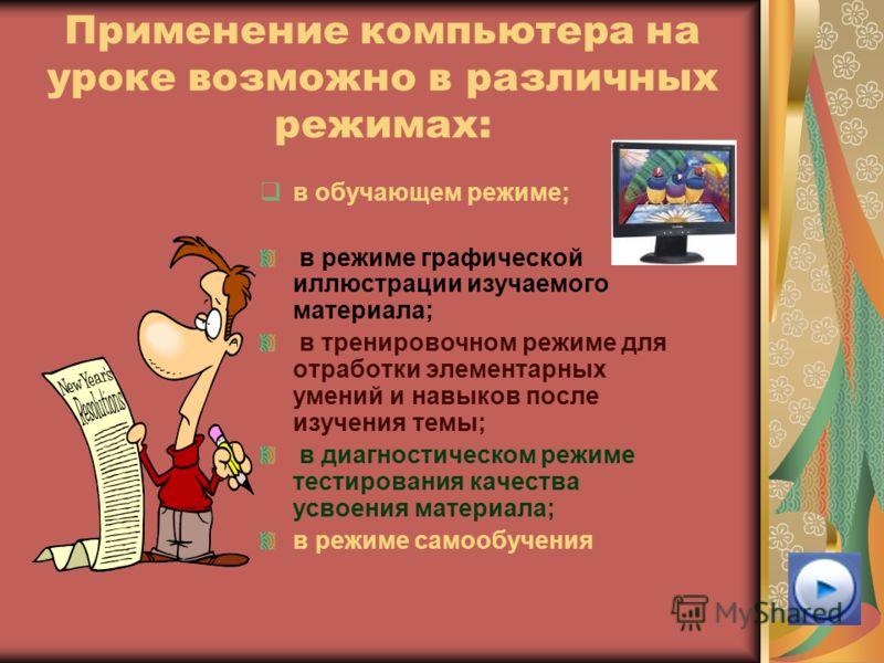 Применение компьютера на уроке возможно в различных режимах: в обучающем режиме; в режиме графической иллюстрации изучаемого материала; в тренировочном режиме для отработки элементарных умений и навыков после изучения темы; в диагностическом режиме т