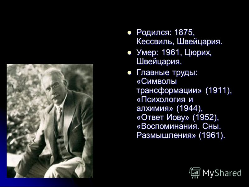 Родился: 1875, Кессвиль, Швейцария. Родился: 1875, Кессвиль, Швейцария. Умер: 1961, Цюрих, Швейцария. Умер: 1961, Цюрих, Швейцария. Главные труды: «Символы трансформации» (1911), «Психология и алхимия» (1944), «Ответ Иову» (1952), «Воспоминания. Сны.