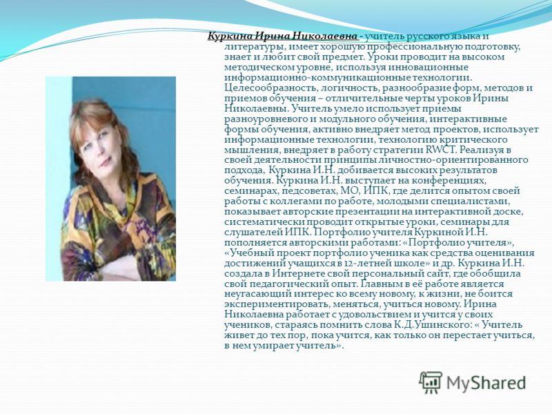 Куркина Ирина Николаевна - учитель русского языка и литературы, имеет хорошую профессиональную подготовку, знает и любит свой предмет. Уроки проводит на высоком методическом уровне, используя инновационные информационно-коммуникационные технологии. Ц