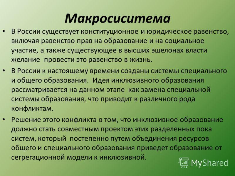 Макросиситема В России существует конституционное и юридическое равенство, включая равенство прав на образование и на социальное участие, а также существующее в высших эшелонах власти желание провести это равенство в жизнь. В России к настоящему врем