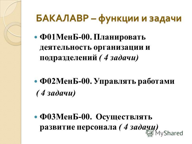 БАКАЛАВР – функции и задачи Ф01МенБ-00. Планировать деятельность организации и подразделений ( 4 задачи) Ф02МенБ-00. Управлять работами ( 4 задачи) Ф03МенБ-00. Осуществлять развитие персонала ( 4 задачи)