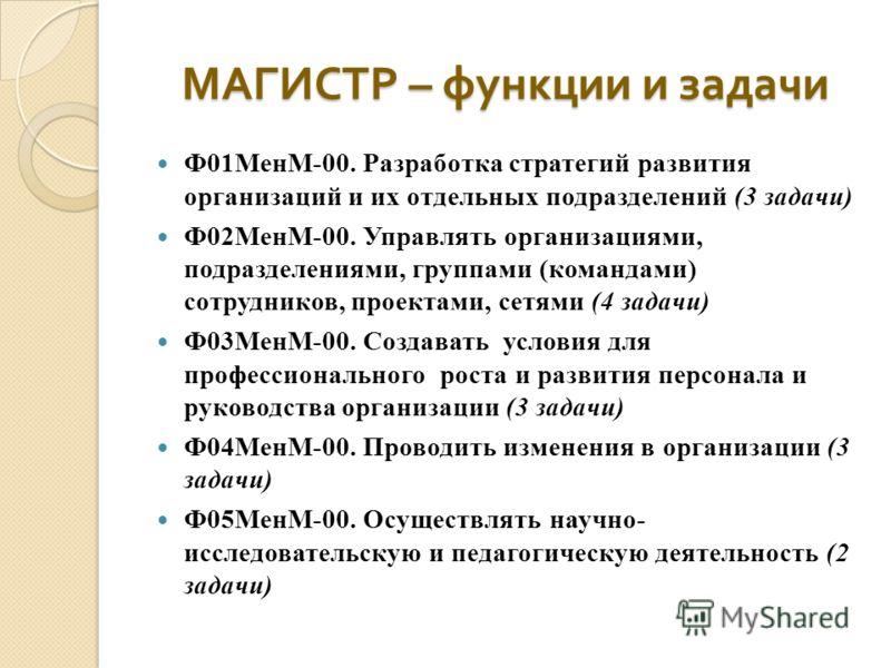 МАГИСТР – функции и задачи Ф01МенМ-00. Разработка стратегий развития организаций и их отдельных подразделений (3 задачи) Ф02МенМ-00. Управлять организациями, подразделениями, группами (командами) сотрудников, проектами, сетями (4 задачи) Ф03МенМ-00.