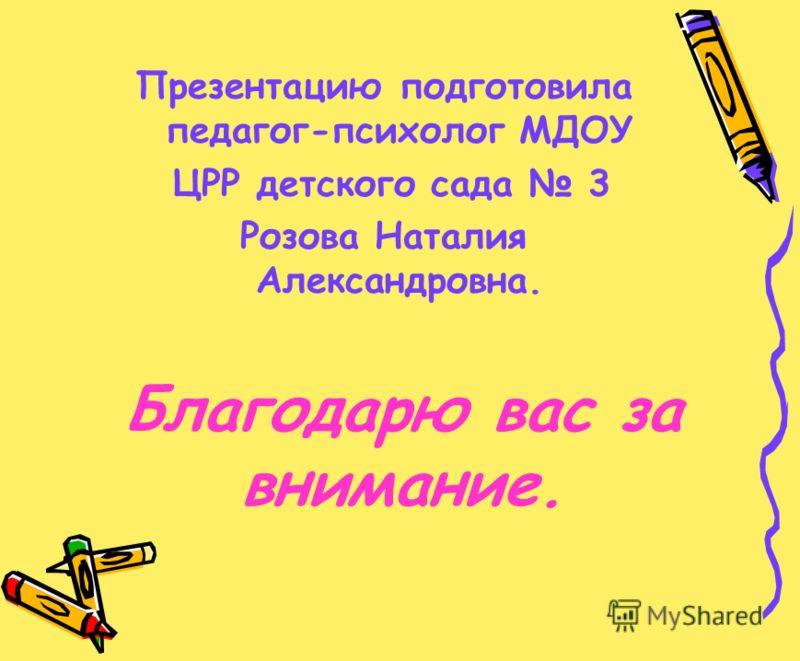 Благодарю вас за внимание. Презентацию подготовила педагог-психолог МДОУ ЦРР детского сада 3 Розова Наталия Александровна.