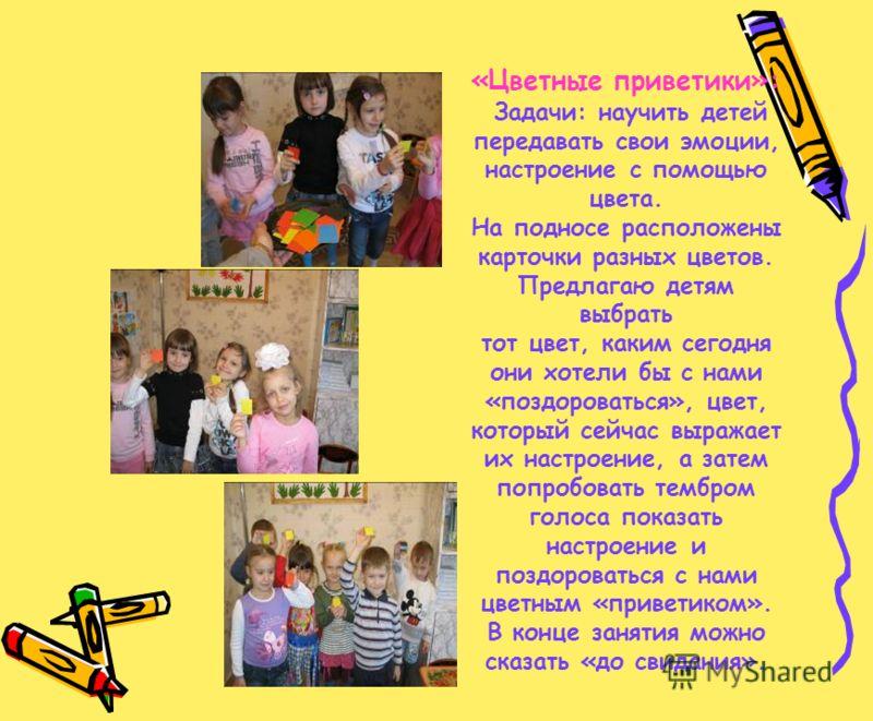 «Цветные приветики»: Задачи: научить детей передавать свои эмоции, настроение с помощью цвета. На подносе расположены карточки разных цветов. Предлагаю детям выбрать тот цвет, каким сегодня они хотели бы с нами «поздороваться», цвет, который сейчас в