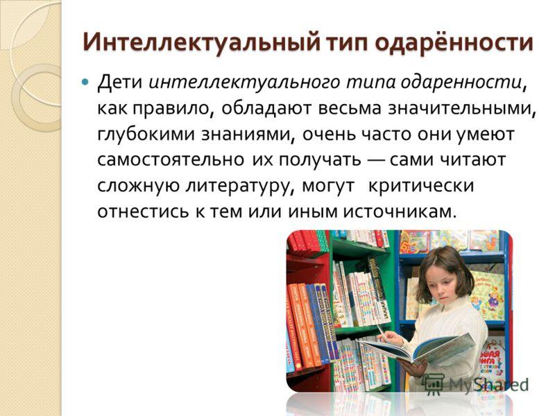 Интеллектуальный тип одарённости Дети интеллектуального типа одаренности, как правило, обладают весьма значительными, глубокими знаниями, очень часто они умеют самостоятельно их получать сами читают сложную литературу, могут критически отнестись к те