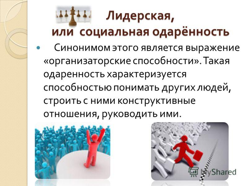 Лидерская, или социальная одарённость Синонимом этого является выражение « организаторские способности ». Такая одаренность характеризуется способностью понимать других людей, строить с ними конструктивные отношения, руководить ими.