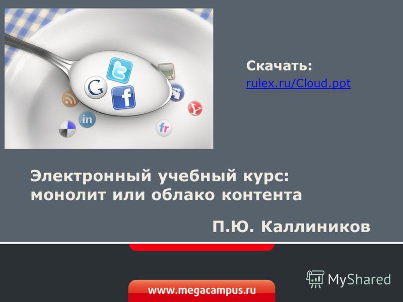 Электронный учебный курс: монолит или облако контента П.Ю. Каллиников Скачать: rulex.ru/Cloud.ppt rulex.ru/Cloud.ppt