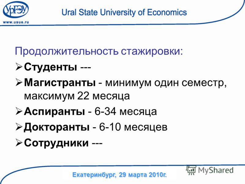 Продолжительность стажировки: Студенты --- Магистранты - минимум один семестр, максимум 22 месяца Аспиранты - 6-34 месяца Докторанты - 6-10 месяцев Сотрудники --- Екатеринбург, 29 марта 2010г.