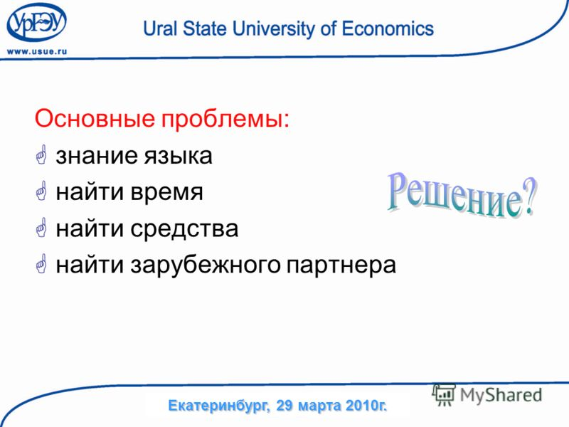 Основные проблемы: знание языка найти время найти средства найти зарубежного партнера Екатеринбург, 29 марта 2010г.