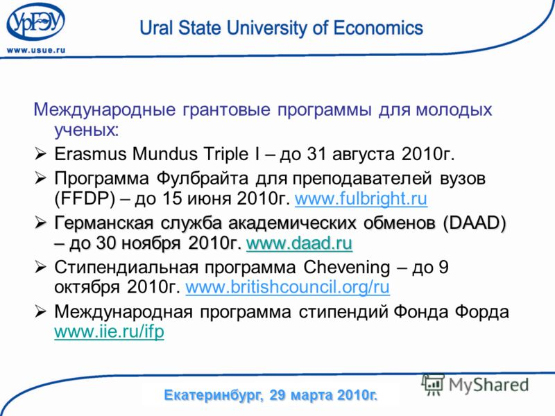 Международные грантовые программы для молодых ученых: Erasmus Mundus Triple I – до 31 августа 2010г. Программа Фулбрайта для преподавателей вузов (FFDP) – до 15 июня 2010г. www.fulbright.ru Германская служба академических обменов (DAAD) – до 30 ноябр