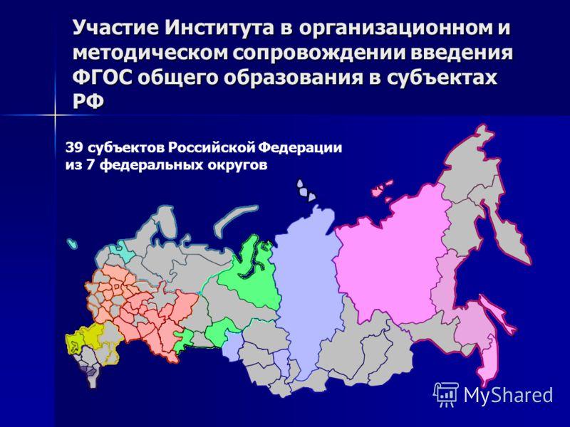 Участие Института в организационном и методическом сопровождении введения ФГОС общего образования в субъектах РФ 39 субъектов Российской Федерации из 7 федеральных округов