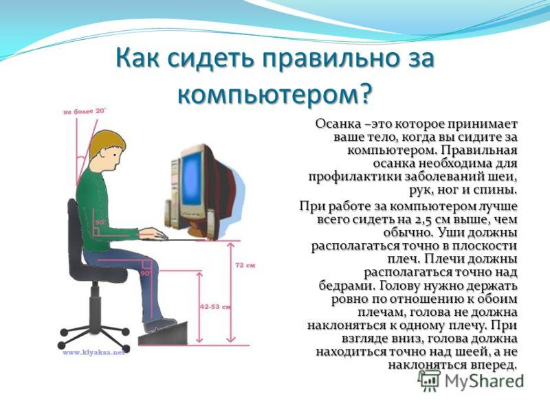Как сидеть правильно за компьютером? Осанка –это которое принимает ваше тело, когда вы сидите за компьютером. Правильная осанка необходима для профилактики заболеваний шеи, рук, ног и спины. При работе за компьютером лучше всего сидеть на 2,5 см выше