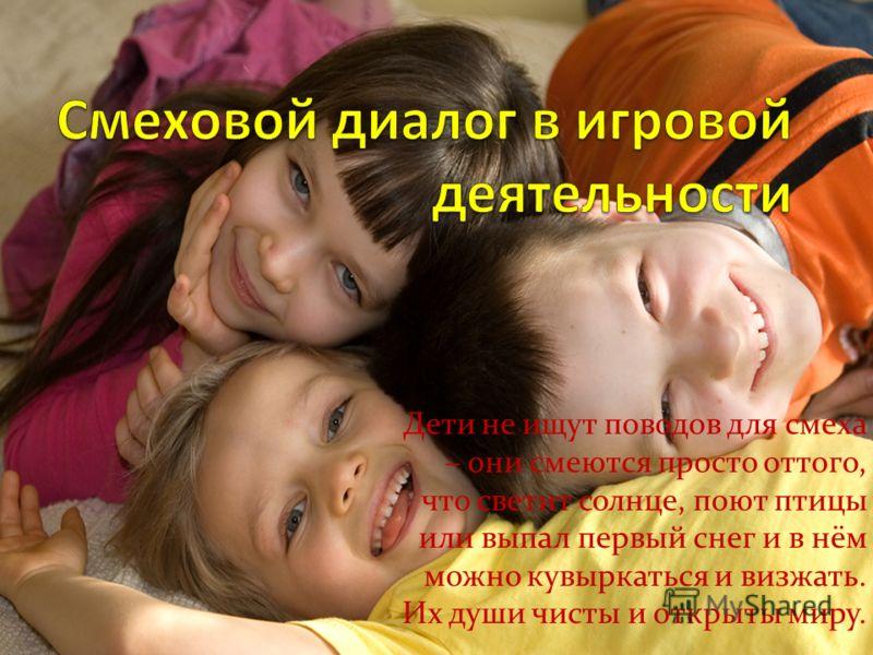 Дети не ищут поводов для смеха – они смеются просто оттого, что светит солнце, поют птицы или выпал первый снег и в нём можно кувыркаться и визжать. Их души чисты и открыты миру.