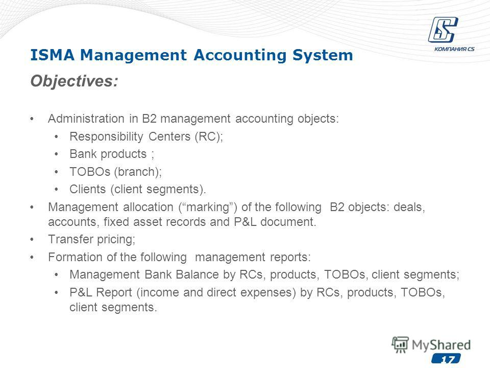 17 ISMA Management Accounting System Objectives: Administration in B2 management accounting objects: Responsibility Centers (RC); Bank products ; TOBOs (branch); Clients (client segments). Management allocation (marking) of the following B2 objects: