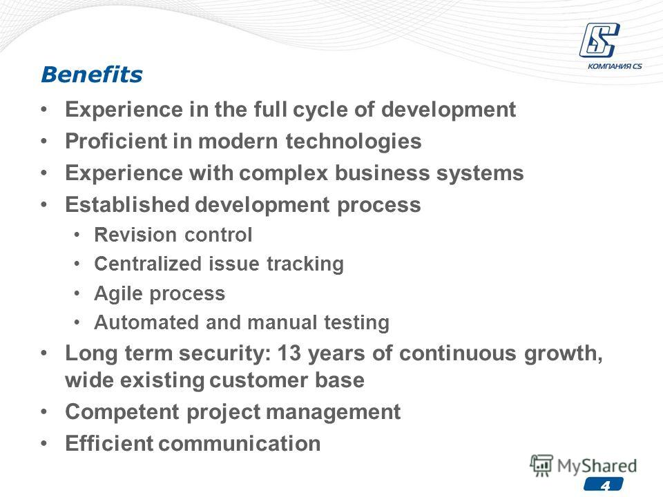 4 Benefits Experience in the full cycle of development Proficient in modern technologies Experience with complex business systems Established development process Revision control Centralized issue tracking Agile process Automated and manual testing L