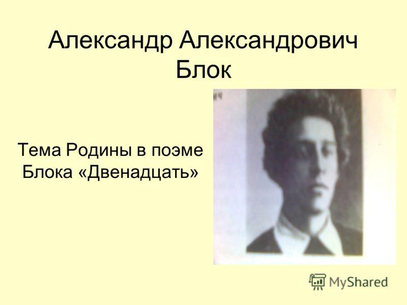 Александр Александрович Блок Тема Родины в поэме Блока «Двенадцать»