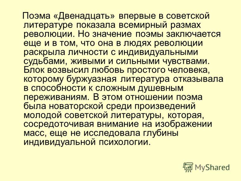 Поэма «Двенадцать» впервые в советской литературе показала всемирный размах революции. Но значение поэмы заключается еще и в том, что она в людях революции раскрыла личности с индивидуальными судьбами, живыми и сильными чувствами. Блок возвысил любов