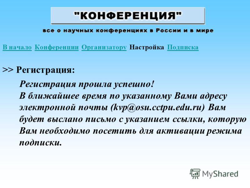 В началоВ начало Конференции Организатору Настройка ПодпискаКонференцииОрганизаторуПодписка >> Регистрация: Регистрация прошла успешно! В ближайшее время по указанному Вами адресу электронной почты (kvp@osu.cctpu.edu.ru) Вам будет выслано письмо с ук
