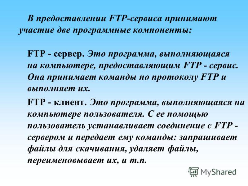 В предоставлении FTP-сервиса принимают участие две программные компоненты: FTP - сервер. Это программа, выполняющаяся на компьютере, предоставляющим FTP - сервис. Она принимает команды по протоколу FTP и выполняет их. FTP - клиент. Это программа, вып