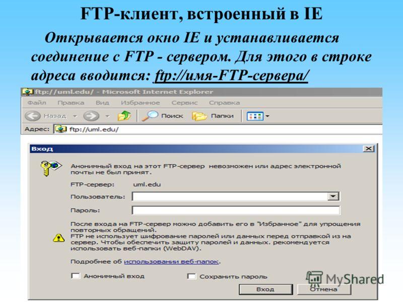 FTP-клиент, встроенный в IE Открывается окно IE и устанавливается соединение с FTP - сервером. Для этого в строке адреса вводится: ftp://имя-FTP-сервера/
