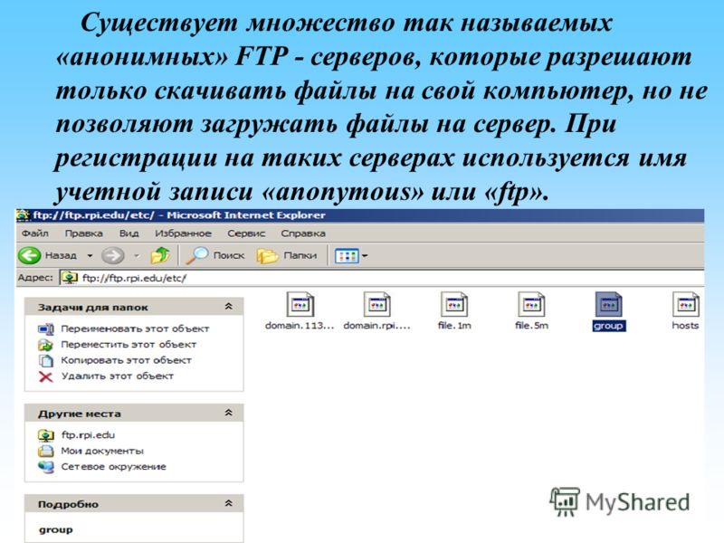 Существует множество так называемых «анонимных» FTP - серверов, которые разрешают только скачивать файлы на свой компьютер, но не позволяют загружать файлы на сервер. При регистрации на таких серверах используется имя учетной записи «anonymous» или «