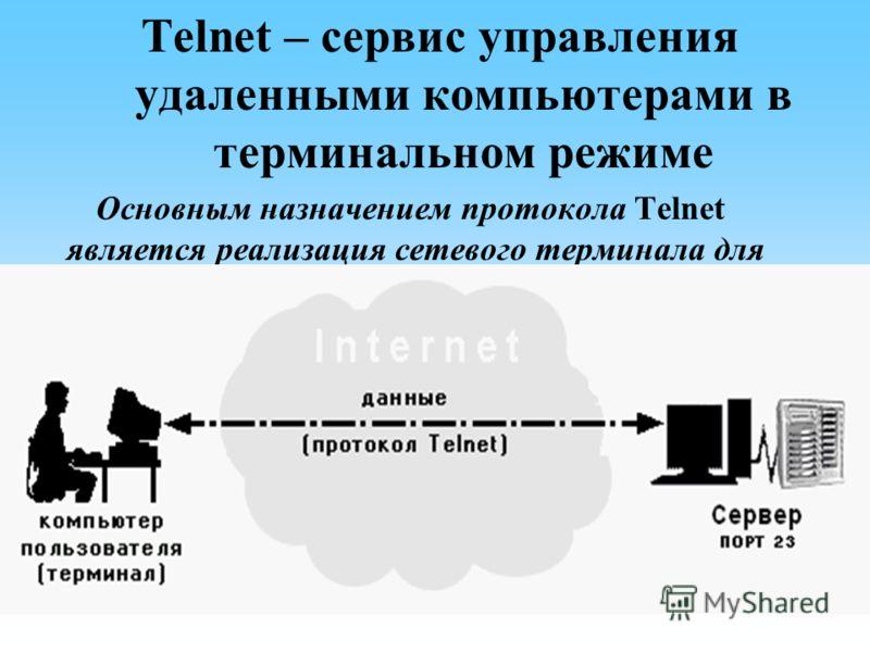 Telnet – сервис управления удаленными компьютерами в терминальном режиме Основным назначением протокола Telnet является реализация сетевого терминала для доступа к ресурсам удаленного компьютера.