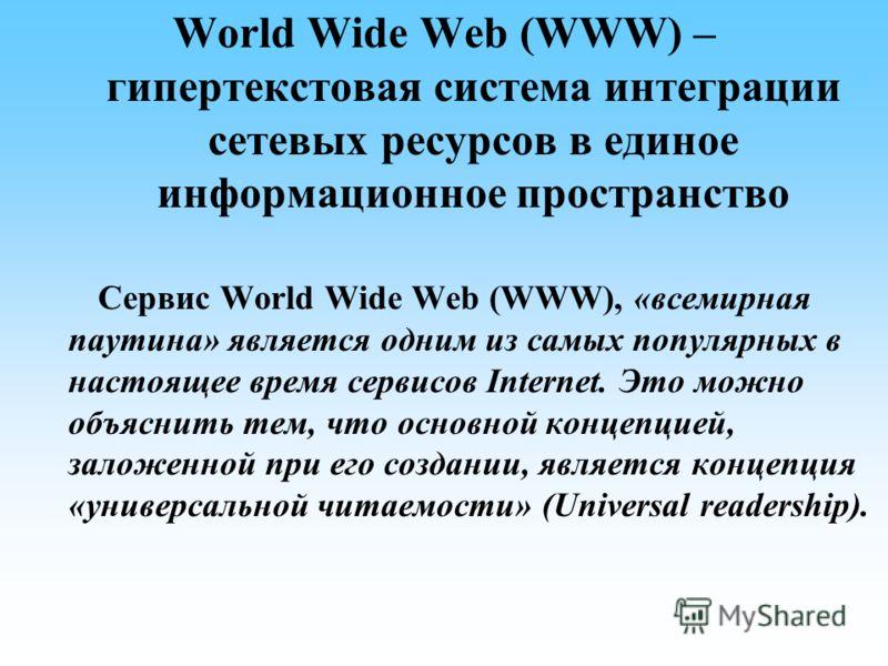 World Wide Web (WWW) – гипертекстовая система интеграции сетевых ресурсов в единое информационное пространство Сервис World Wide Web (WWW), «всемирная паутина» является одним из самых популярных в настоящее время сервисов Internet. Это можно объяснит