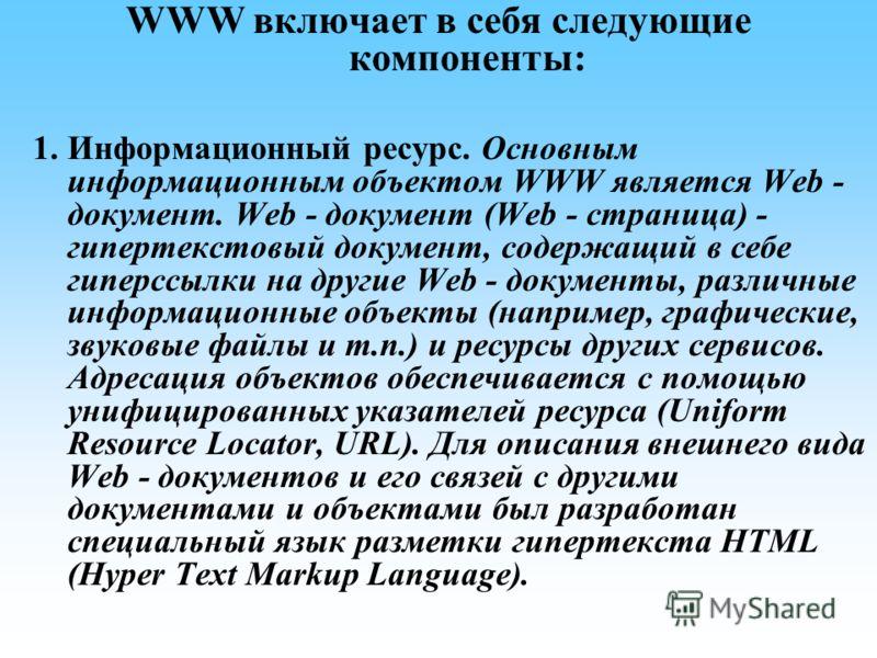 WWW включает в себя следующие компоненты: 1. Информационный ресурс. Основным информационным объектом WWW является Web - документ. Web - документ (Web - страница) - гипертекстовый документ, содержащий в себе гиперссылки на другие Web - документы, разл