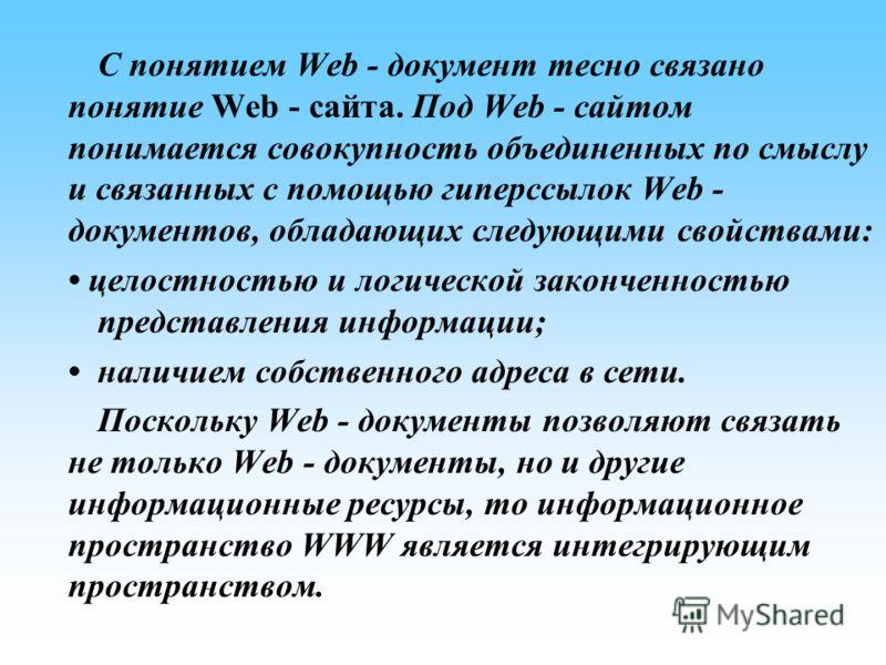 С понятием Web - документ тесно связано понятие Web - сайта. Под Web - сайтом понимается совокупность объединенных по смыслу и связанных с помощью гиперссылок Web - документов, обладающих следующими свойствами: целостностью и логической законченность