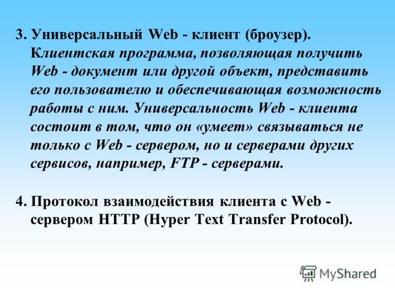 3. Универсальный Web - клиент (броузер). Клиентская программа, позволяющая получить Web - документ или другой объект, представить его пользователю и обеспечивающая возможность работы с ним. Универсальность Web - клиента состоит в том, что он «умеет»