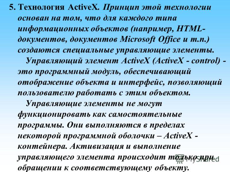 5. Технология ActiveX. Принцип этой технологии основан на том, что для каждого типа информационных объектов (например, HTML- документов, документов Microsoft Office и т.п.) создаются специальные управляющие элементы. Управляющий элемент ActiveX (Acti