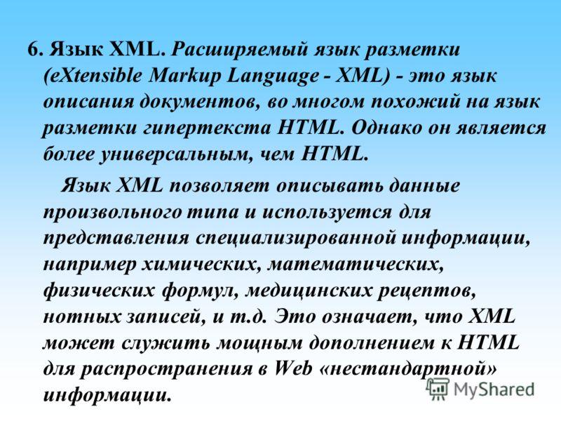 6. Язык XML. Расширяемый язык разметки (eXtensible Markup Language - XML) - это язык описания документов, во многом похожий на язык разметки гипертекста HTML. Однако он является более универсальным, чем HTML. Язык XML позволяет описывать данные произ