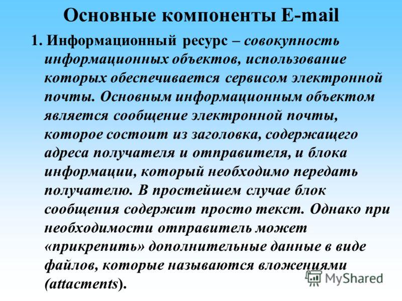 Основные компоненты E-mail 1. Информационный ресурс – совокупность информационных объектов, использование которых обеспечивается сервисом электронной почты. Основным информационным объектом является сообщение электронной почты, которое состоит из заг