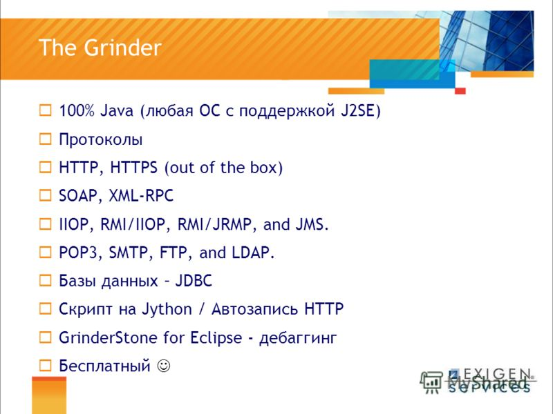 The Grinder 100% Java (любая ОС с поддержкой J2SE) Протоколы HTTP, HTTPS (out of the box) SOAP, XML-RPC IIOP, RMI/IIOP, RMI/JRMP, and JMS. POP3, SMTP, FTP, and LDAP. Базы данных – JDBC Скрипт на Jython / Автозапись HTTP GrinderStone for Eclipse - деб