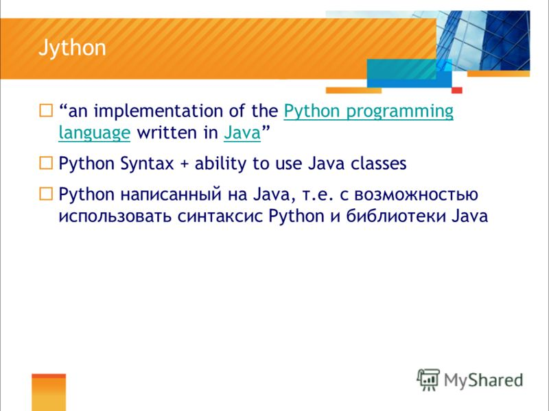 Jython an implementation of the Python programming language written in JavaPython programming languageJava Python Syntax + ability to use Java classes Python написанный на Java, т.е. с возможностью использовать синтаксис Python и библиотеки Java