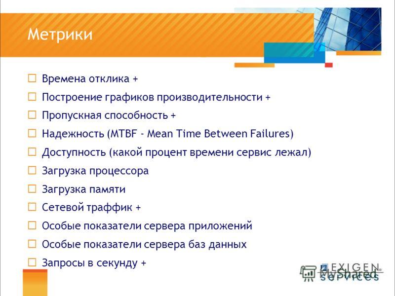 Метрики Времена отклика + Построение графиков производительности + Пропускная способность + Надежность (MTBF - Mean Time Between Failures) Доступность (какой процент времени сервис лежал) Загрузка процессора Загрузка памяти Сетевой траффик + Особые п