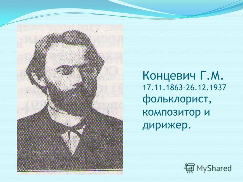 Концевич Г.М. 17.11.1863-26.12.1937 фольклорист, композитор и дирижер.