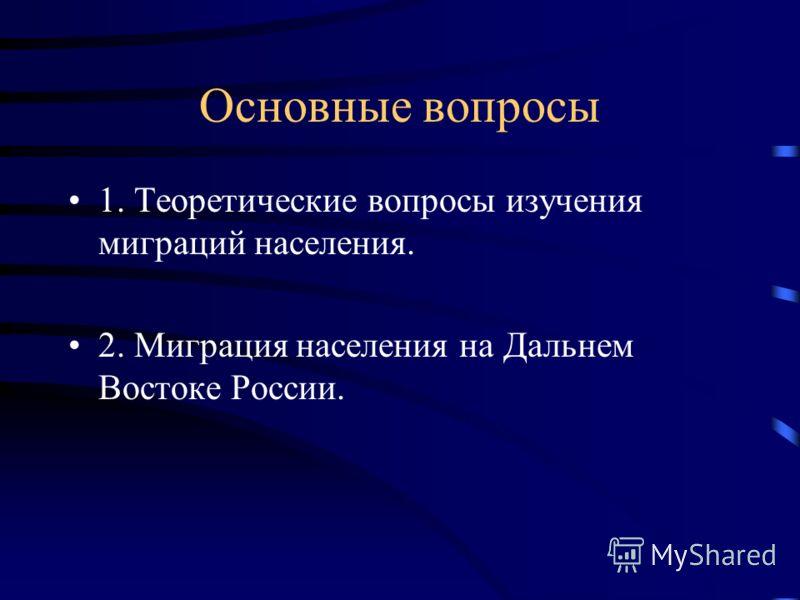 Основные вопросы 1. Теоретические вопросы изучения миграций населения. 2. Миграция населения на Дальнем Востоке России.