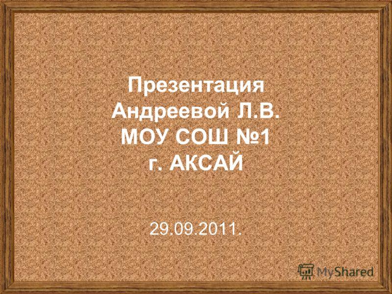 Презентация Андреевой Л.В. МОУ СОШ 1 г. АКСАЙ 29.09.2011.