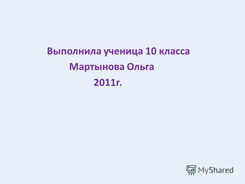 Выполнила ученица 10 класса Мартынова Ольга 2011г.